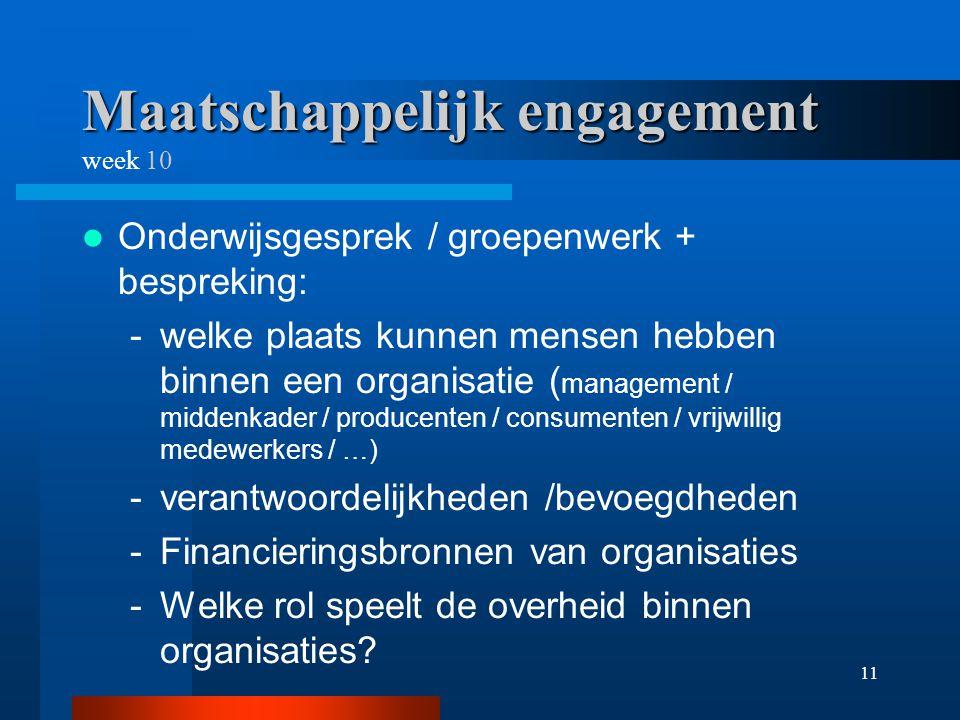 11 Maatschappelijk engagement Maatschappelijk engagement week 10 Onderwijsgesprek / groepenwerk + bespreking: -welke plaats kunnen mensen hebben binnen een organisatie ( management / middenkader / producenten / consumenten / vrijwillig medewerkers / …) -verantwoordelijkheden /bevoegdheden -Financieringsbronnen van organisaties -Welke rol speelt de overheid binnen organisaties