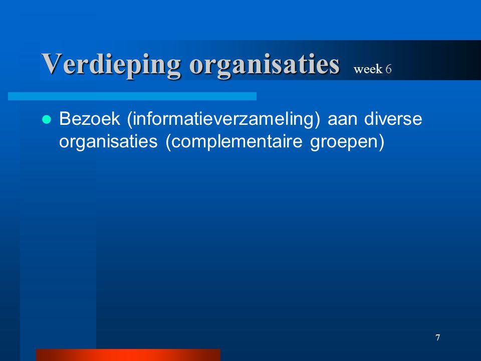 7 Verdieping organisaties Verdieping organisaties week 6 Bezoek (informatieverzameling) aan diverse organisaties (complementaire groepen)