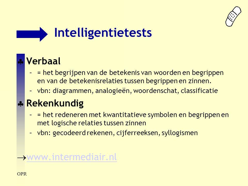 OPR Intelligentietests  Verbaal –= het begrijpen van de betekenis van woorden en begrippen en van de betekenisrelaties tussen begrippen en zinnen. –v