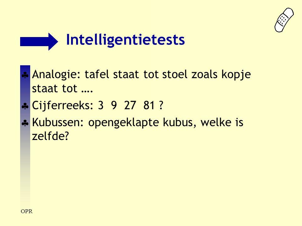 OPR Intelligentietests  Analogie: tafel staat tot stoel zoals kopje staat tot ….  Cijferreeks: 3 9 27 81 ?  Kubussen: opengeklapte kubus, welke is