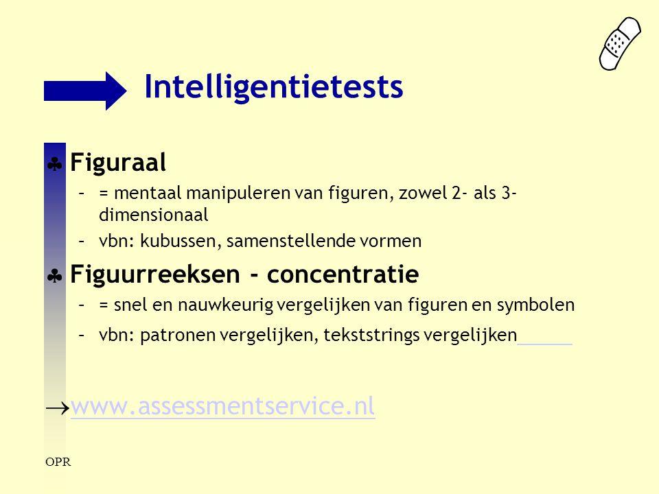 OPR Intelligentietests  Figuraal –= mentaal manipuleren van figuren, zowel 2- als 3- dimensionaal –vbn: kubussen, samenstellende vormen  Figuurreeks