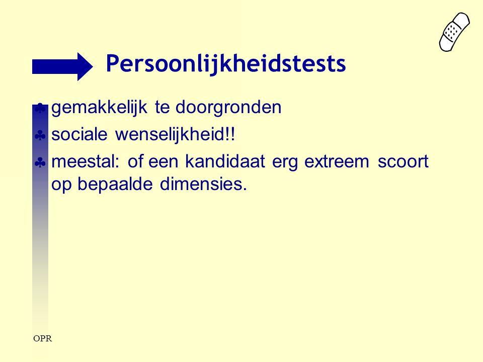 OPR Persoonlijkheidstests  gemakkelijk te doorgronden  sociale wenselijkheid!!  meestal: of een kandidaat erg extreem scoort op bepaalde dimensies.