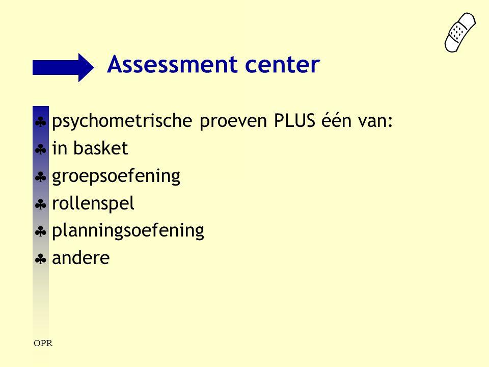 OPR Assessment center  psychometrische proeven PLUS één van:  in basket  groepsoefening  rollenspel  planningsoefening  andere
