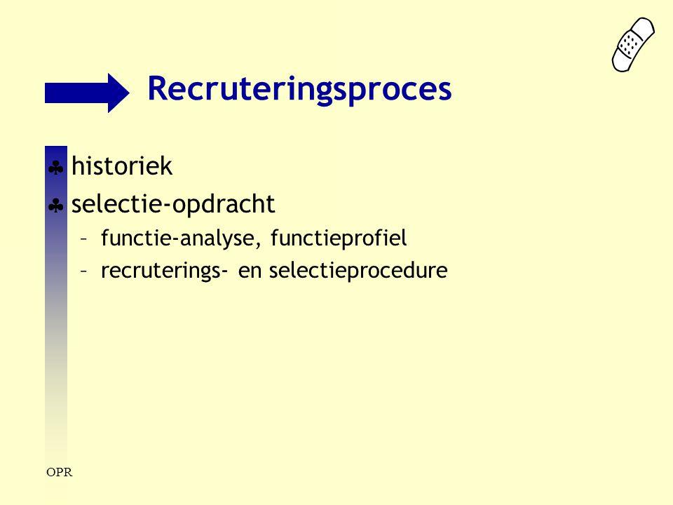 OPR Recruteringsproces  historiek  selectie-opdracht –functie-analyse, functieprofiel –recruterings- en selectieprocedure