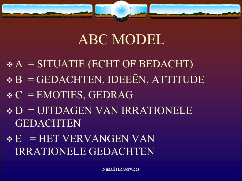 Nasali HR Services ABC MODEL  A = SITUATIE (ECHT OF BEDACHT)  B = GEDACHTEN, IDEEËN, ATTITUDE  C = EMOTIES, GEDRAG  D = UITDAGEN VAN IRRATIONELE GEDACHTEN  E = HET VERVANGEN VAN IRRATIONELE GEDACHTEN