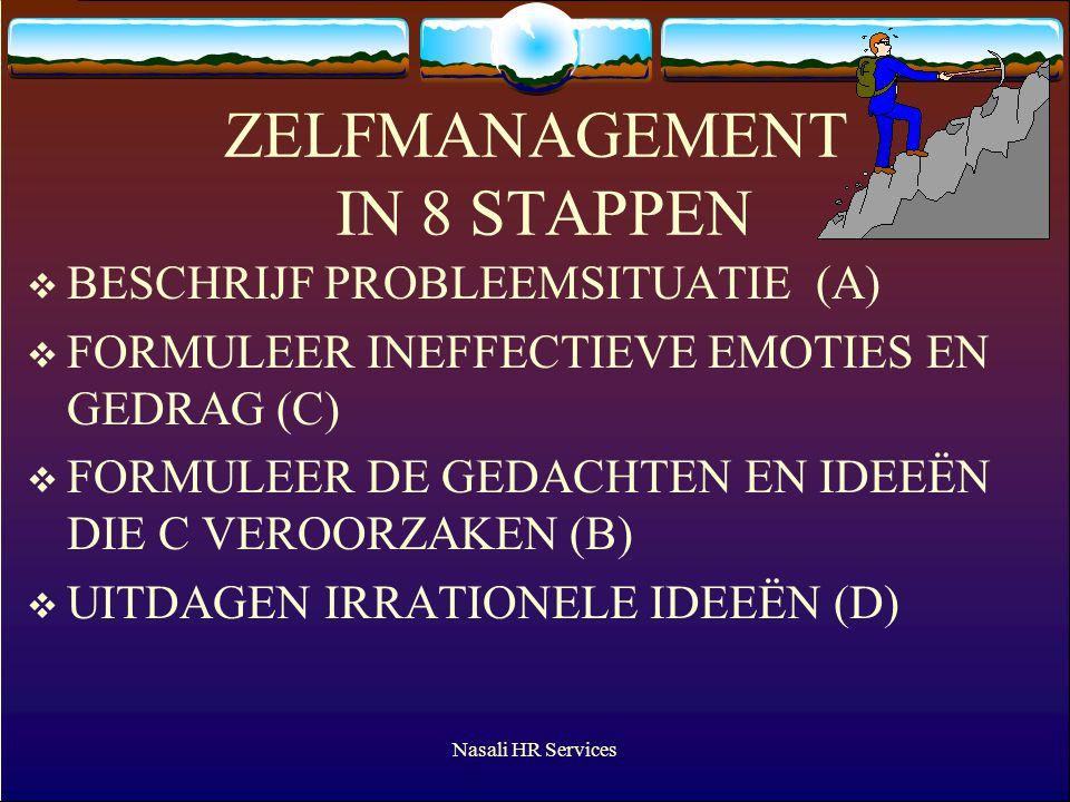 Nasali HR Services ZELFMANAGEMENT IN 8 STAPPEN  BESCHRIJF PROBLEEMSITUATIE (A)  FORMULEER INEFFECTIEVE EMOTIES EN GEDRAG (C)  FORMULEER DE GEDACHTEN EN IDEEËN DIE C VEROORZAKEN (B)  UITDAGEN IRRATIONELE IDEEËN (D)