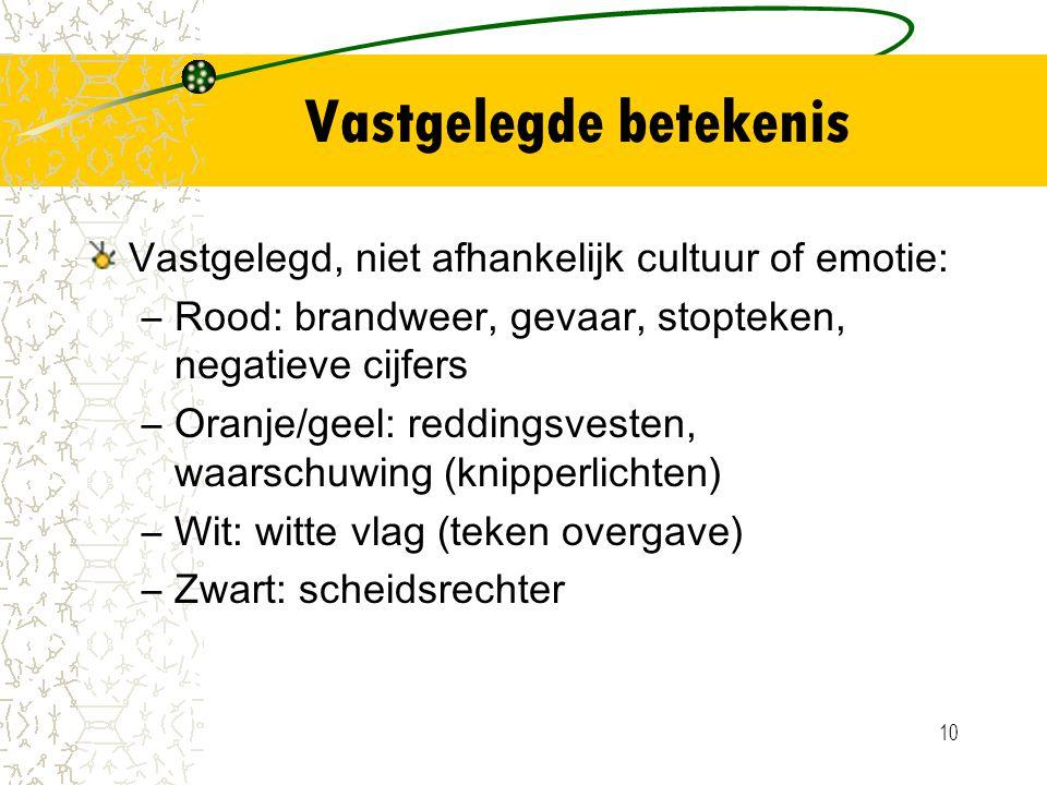 10 Vastgelegde betekenis Vastgelegd, niet afhankelijk cultuur of emotie: –Rood: brandweer, gevaar, stopteken, negatieve cijfers –Oranje/geel: reddings