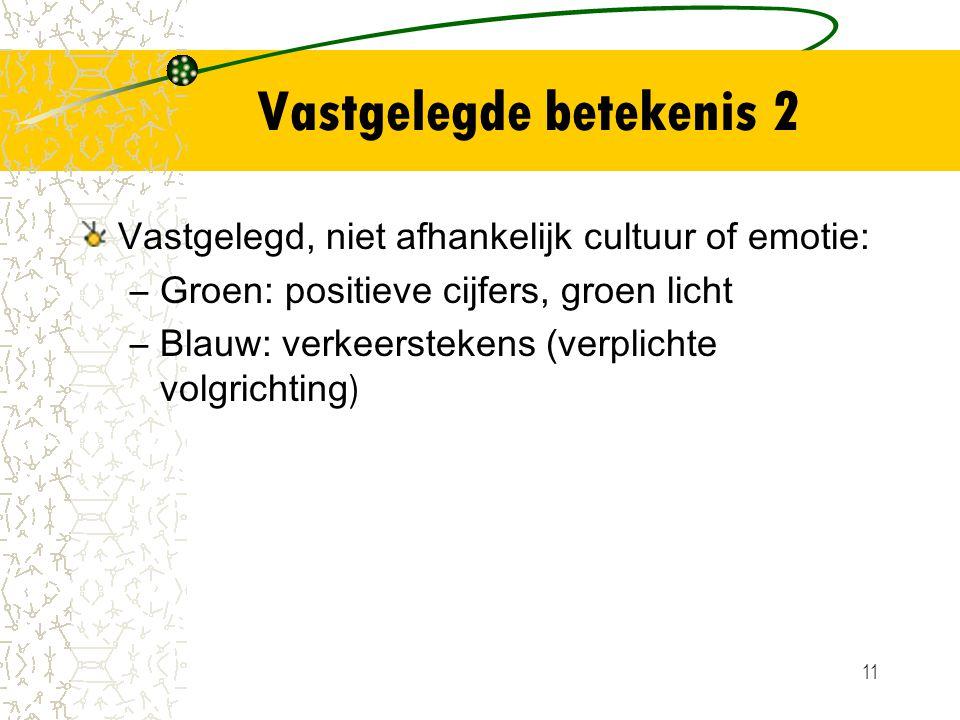 11 Vastgelegde betekenis 2 Vastgelegd, niet afhankelijk cultuur of emotie: –Groen: positieve cijfers, groen licht –Blauw: verkeerstekens (verplichte v