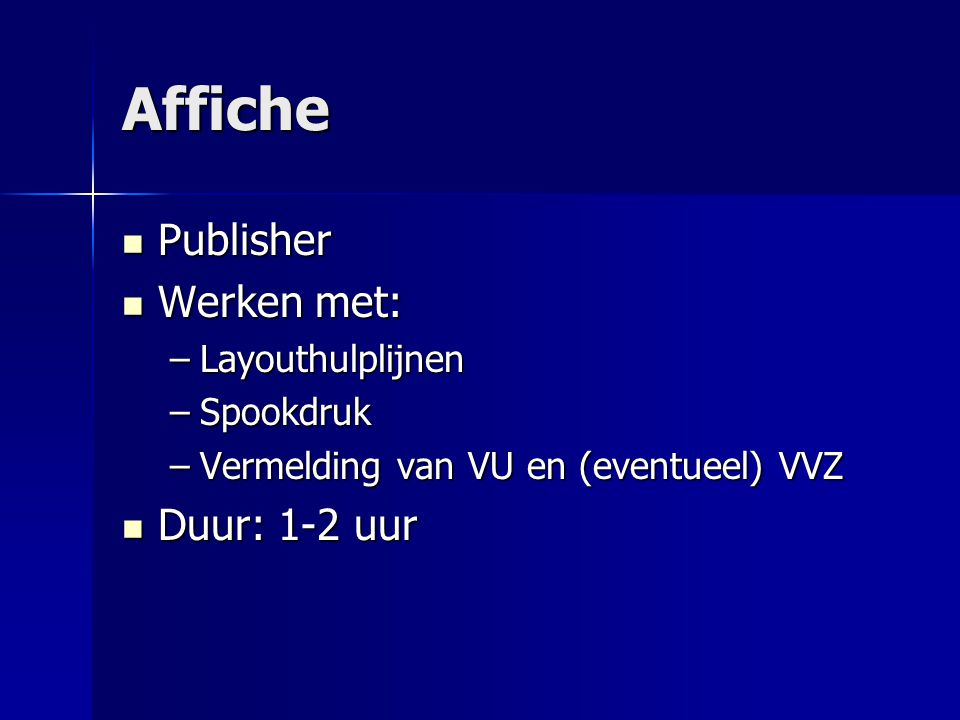 Affiche Publisher Publisher Werken met: Werken met: –Layouthulplijnen –Spookdruk –Vermelding van VU en (eventueel) VVZ Duur: 1-2 uur Duur: 1-2 uur