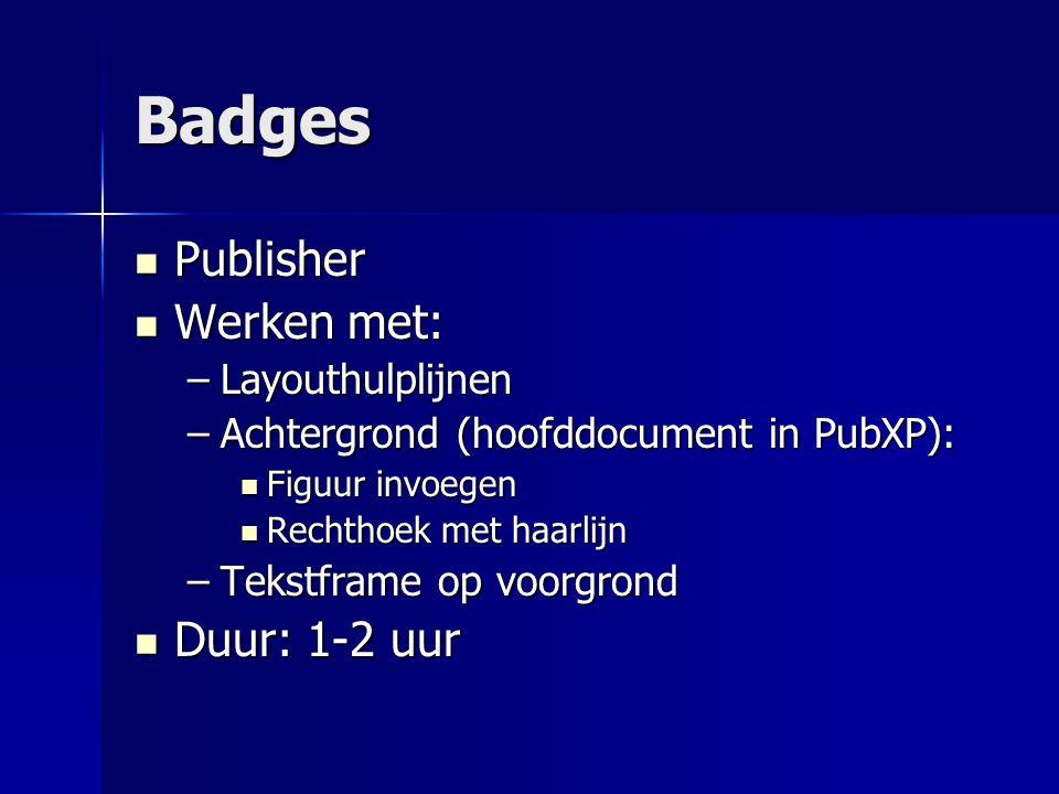 Badges Publisher Publisher Werken met: Werken met: –Layouthulplijnen –Achtergrond (hoofddocument in PubXP): Figuur invoegen Figuur invoegen Rechthoek