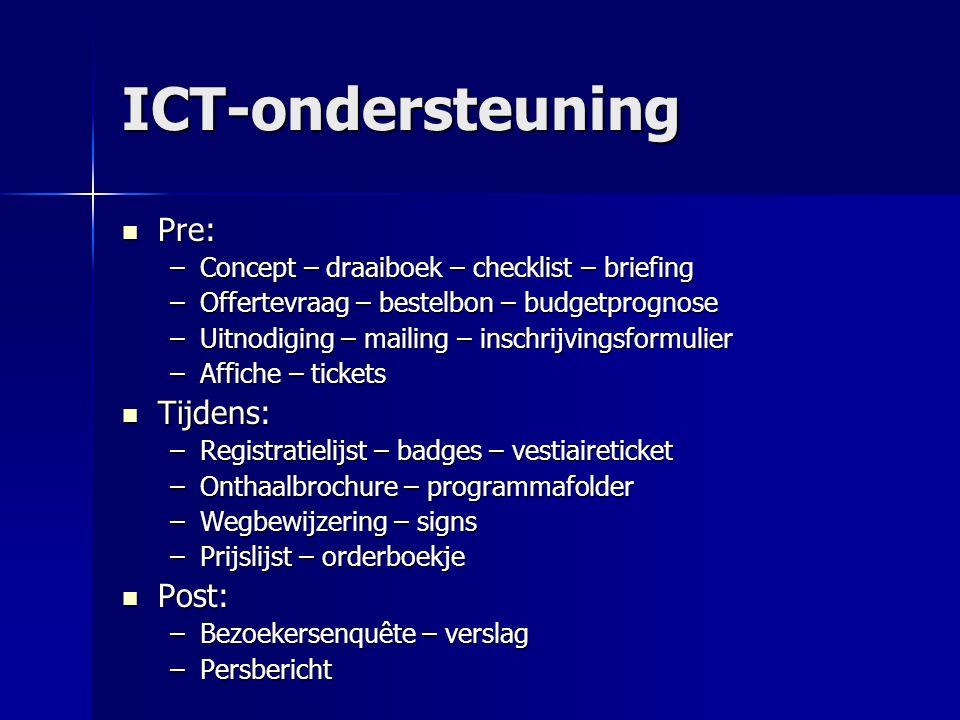 ICT-ondersteuning Pre: Pre: –Concept – draaiboek – checklist – briefing –Offertevraag – bestelbon – budgetprognose –Uitnodiging – mailing – inschrijvi
