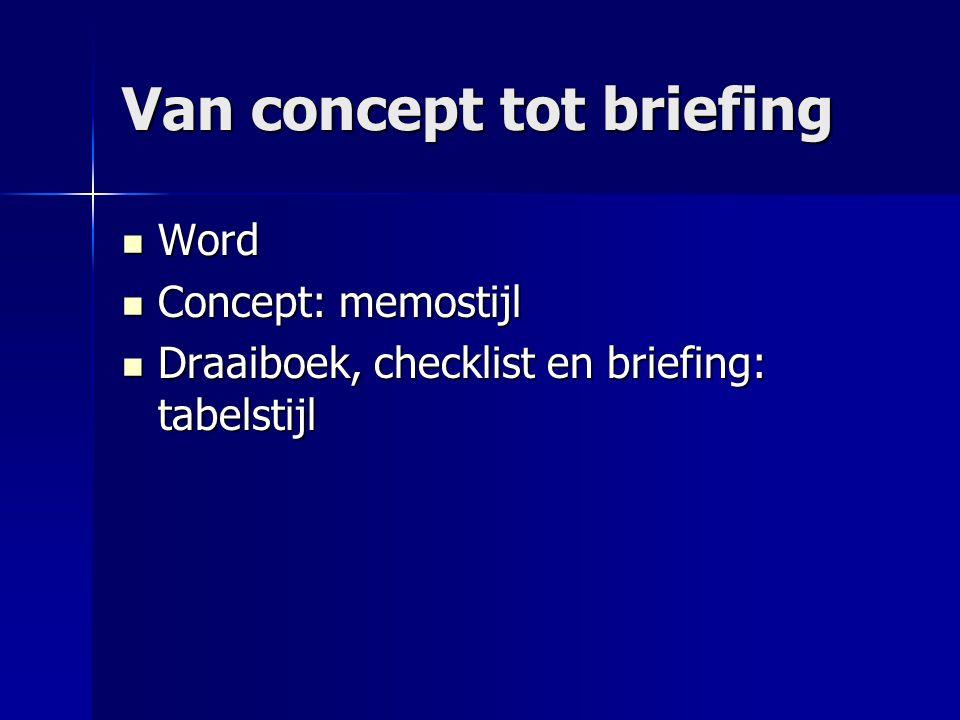 Van concept tot briefing Word Word Concept: memostijl Concept: memostijl Draaiboek, checklist en briefing: tabelstijl Draaiboek, checklist en briefing