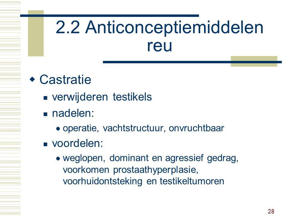 28 2.2 Anticonceptiemiddelen reu  Castratie verwijderen testikels nadelen: operatie, vachtstructuur, onvruchtbaar voordelen: weglopen, dominant en agressief gedrag, voorkomen prostaathyperplasie, voorhuidontsteking en testikeltumoren
