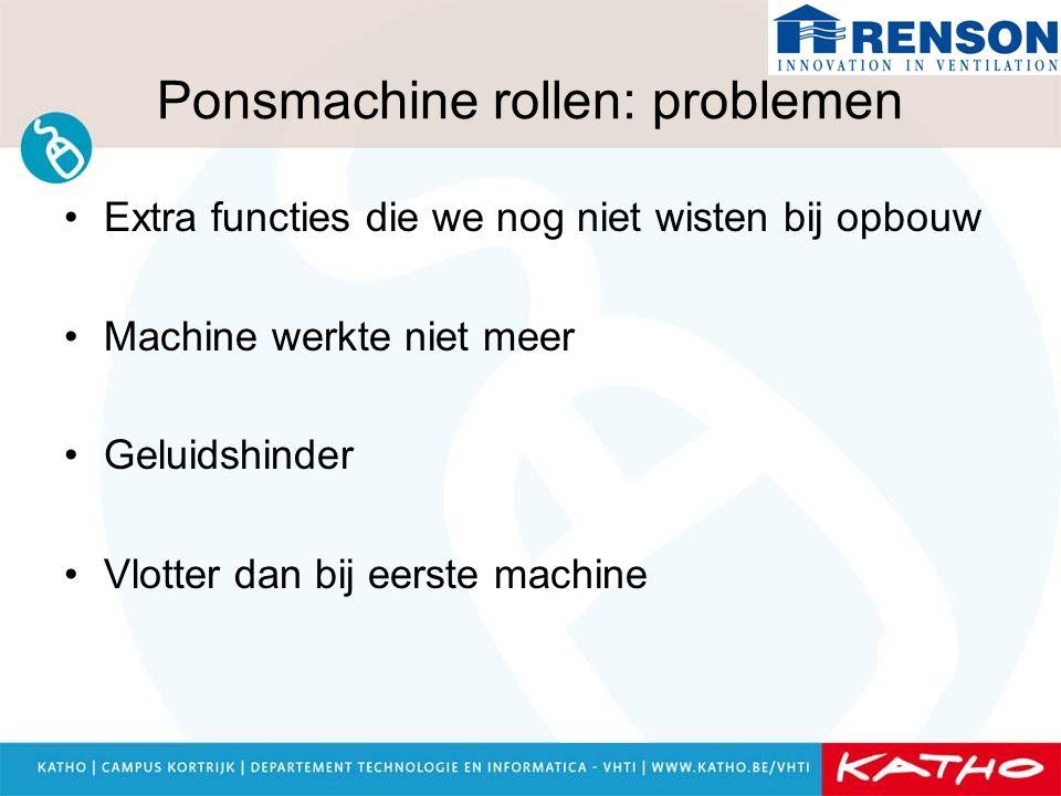 Ponsmachine rollen: problemen Extra functies die we nog niet wisten bij opbouw Machine werkte niet meer Geluidshinder Vlotter dan bij eerste machine