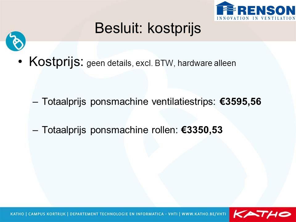 Besluit: kostprijs Kostprijs: geen details, excl. BTW, hardware alleen –Totaalprijs ponsmachine ventilatiestrips: €3595,56 –Totaalprijs ponsmachine ro