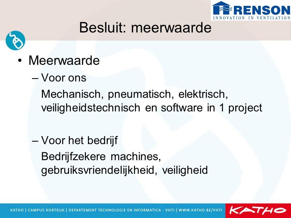 Besluit: meerwaarde Meerwaarde –Voor ons Mechanisch, pneumatisch, elektrisch, veiligheidstechnisch en software in 1 project –Voor het bedrijf Bedrijfz