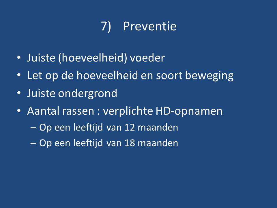 7)Preventie Juiste (hoeveelheid) voeder Let op de hoeveelheid en soort beweging Juiste ondergrond Aantal rassen : verplichte HD-opnamen – Op een leeft