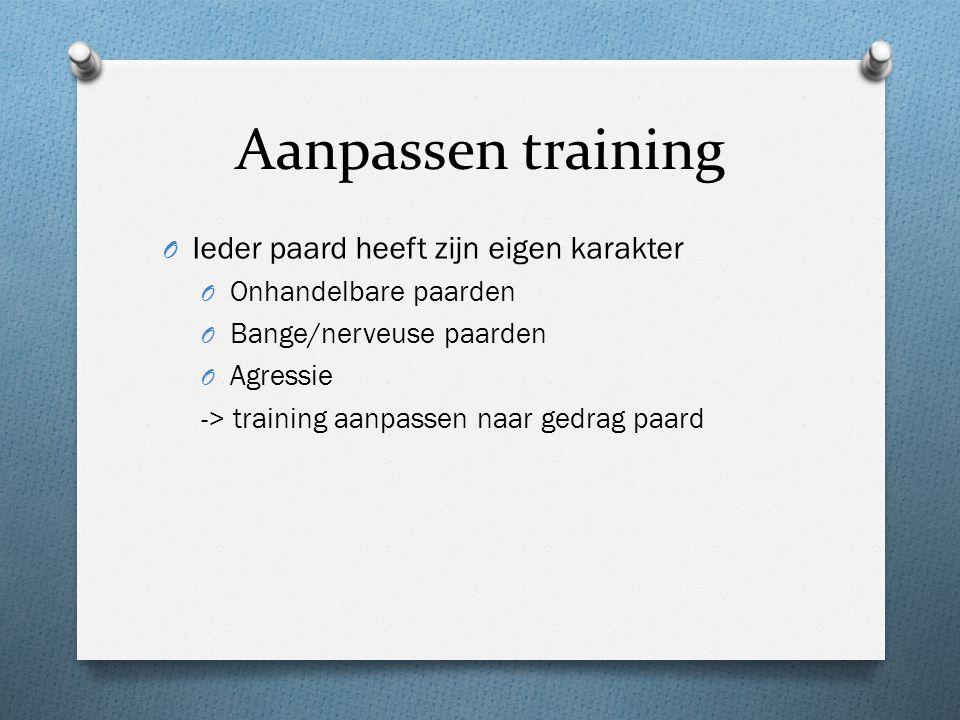 Aanpassen training O Ieder paard heeft zijn eigen karakter O Onhandelbare paarden O Bange/nerveuse paarden O Agressie -> training aanpassen naar gedrag paard