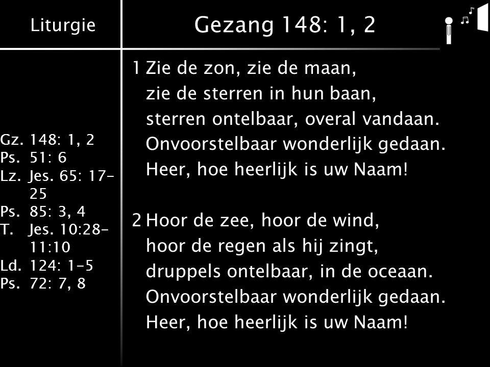 Liturgie Gz.148: 1, 2 Ps.51: 6 Lz.Jes. 65: 17- 25 Ps.85: 3, 4 T.Jes. 10:28- 11:10 Ld.124: 1-5 Ps.72: 7, 8 Gezang 148: 1, 2 1Zie de zon, zie de maan, z