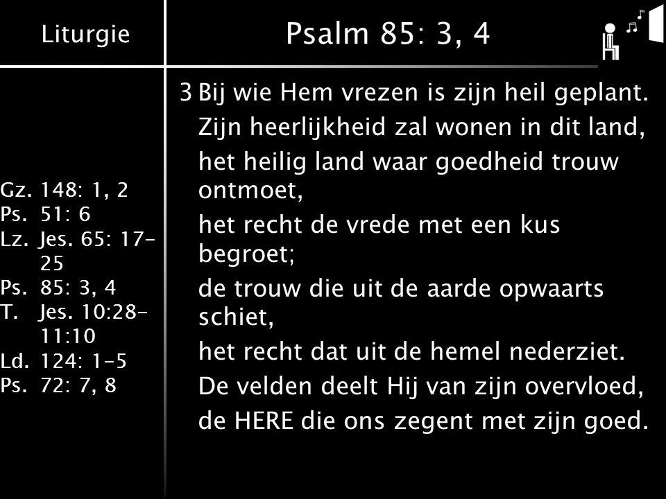 Liturgie Gz.148: 1, 2 Ps.51: 6 Lz.Jes. 65: 17- 25 Ps.85: 3, 4 T.Jes. 10:28- 11:10 Ld.124: 1-5 Ps.72: 7, 8 Psalm 85: 3, 4 3Bij wie Hem vrezen is zijn h