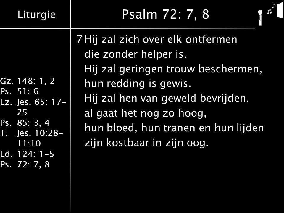 Liturgie Gz.148: 1, 2 Ps.51: 6 Lz.Jes. 65: 17- 25 Ps.85: 3, 4 T.Jes. 10:28- 11:10 Ld.124: 1-5 Ps.72: 7, 8 Psalm 72: 7, 8 7Hij zal zich over elk ontfer