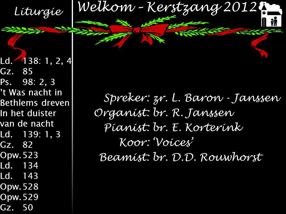 Liturgie Ld.138: 1, 2, 4 Gz.85 Ps.98: 2, 3 't Was nacht in Bethlems dreven In het duister van de nacht Ld.139: 1, 3 Gz.82 Opw.523 Ld.134 Ld.143 Opw.528 Opw.529 Gz.50 Welkom – Kerstzang 2012 Spreker:zr.