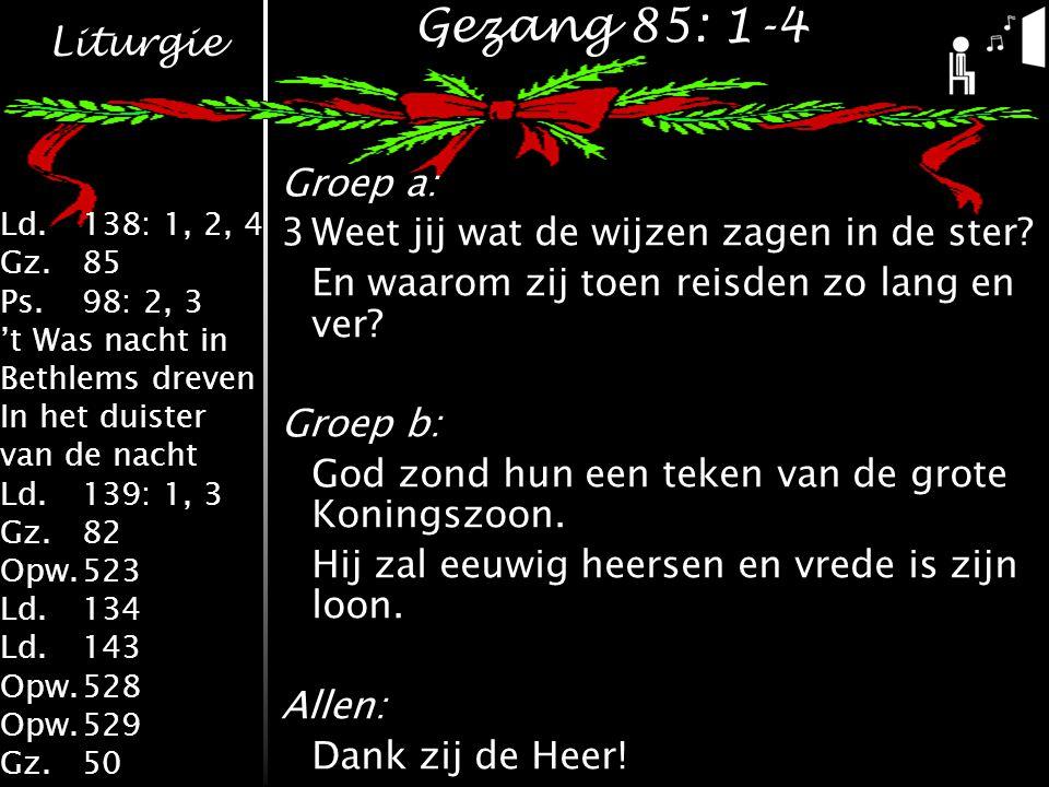 Liturgie Ld.138: 1, 2, 4 Gz.85 Ps.98: 2, 3 't Was nacht in Bethlems dreven In het duister van de nacht Ld.139: 1, 3 Gz.82 Opw.523 Ld.134 Ld.143 Opw.528 Opw.529 Gz.50 Gezang 85: 1-4 Groep a: 3Weet jij wat de wijzen zagen in de ster.