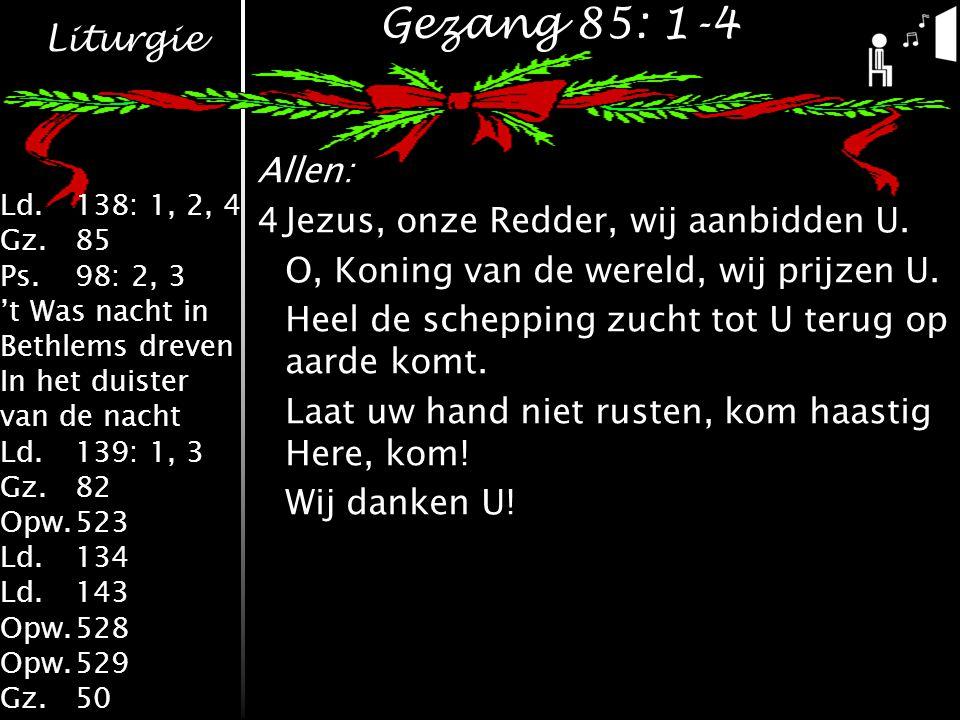 Liturgie Ld.138: 1, 2, 4 Gz.85 Ps.98: 2, 3 't Was nacht in Bethlems dreven In het duister van de nacht Ld.139: 1, 3 Gz.82 Opw.523 Ld.134 Ld.143 Opw.528 Opw.529 Gz.50 Gezang 85: 1-4 Allen: 4Jezus, onze Redder, wij aanbidden U.