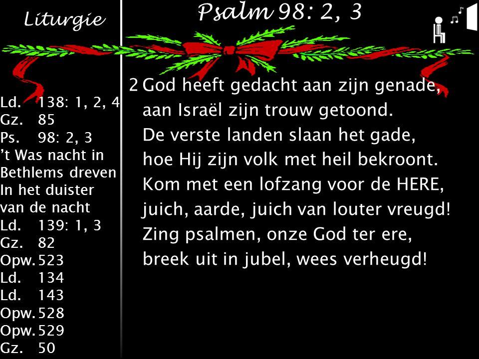 Liturgie Ld.138: 1, 2, 4 Gz.85 Ps.98: 2, 3 't Was nacht in Bethlems dreven In het duister van de nacht Ld.139: 1, 3 Gz.82 Opw.523 Ld.134 Ld.143 Opw.528 Opw.529 Gz.50 Psalm 98: 2, 3 2God heeft gedacht aan zijn genade, aan Israël zijn trouw getoond.