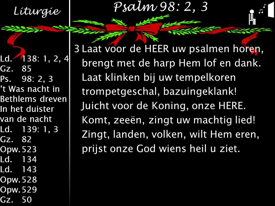 Liturgie Ld.138: 1, 2, 4 Gz.85 Ps.98: 2, 3 't Was nacht in Bethlems dreven In het duister van de nacht Ld.139: 1, 3 Gz.82 Opw.523 Ld.134 Ld.143 Opw.528 Opw.529 Gz.50 Psalm 98: 2, 3 3Laat voor de HEER uw psalmen horen, brengt met de harp Hem lof en dank.
