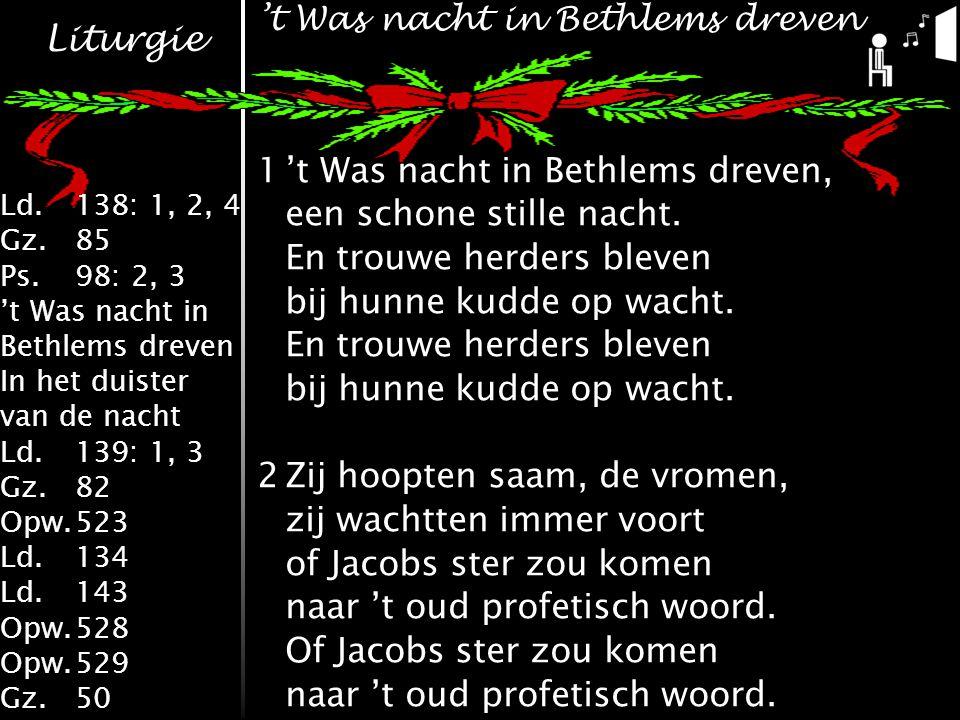 Liturgie Ld.138: 1, 2, 4 Gz.85 Ps.98: 2, 3 't Was nacht in Bethlems dreven In het duister van de nacht Ld.139: 1, 3 Gz.82 Opw.523 Ld.134 Ld.143 Opw.528 Opw.529 Gz.50 1't Was nacht in Bethlems dreven, een schone stille nacht.
