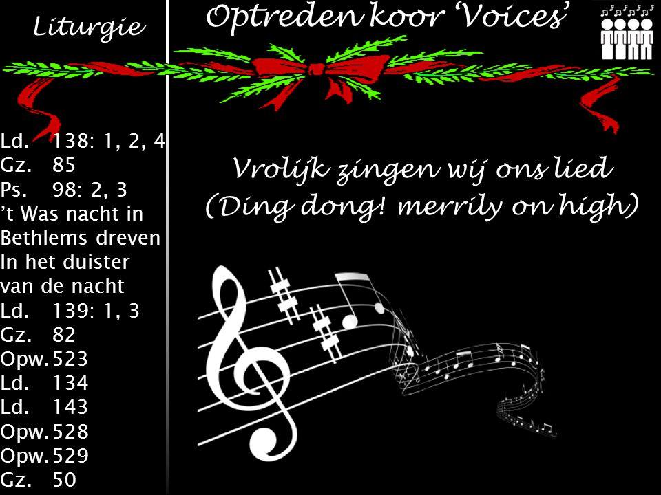 Liturgie Ld.138: 1, 2, 4 Gz.85 Ps.98: 2, 3 't Was nacht in Bethlems dreven In het duister van de nacht Ld.139: 1, 3 Gz.82 Opw.523 Ld.134 Ld.143 Opw.528 Opw.529 Gz.50 Optreden koor 'Voices' Vrolijk zingen wij ons lied (Ding dong.