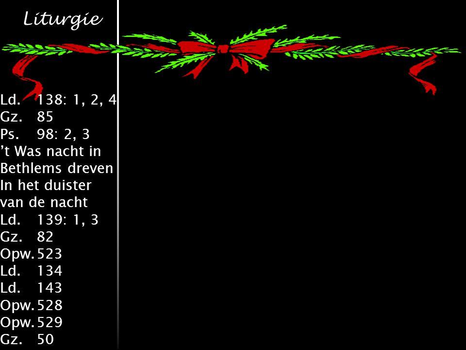 Liturgie Ld.138: 1, 2, 4 Gz.85 Ps.98: 2, 3 't Was nacht in Bethlems dreven In het duister van de nacht Ld.139: 1, 3 Gz.82 Opw.523 Ld.134 Ld.143 Opw.528 Opw.529 Gz.50