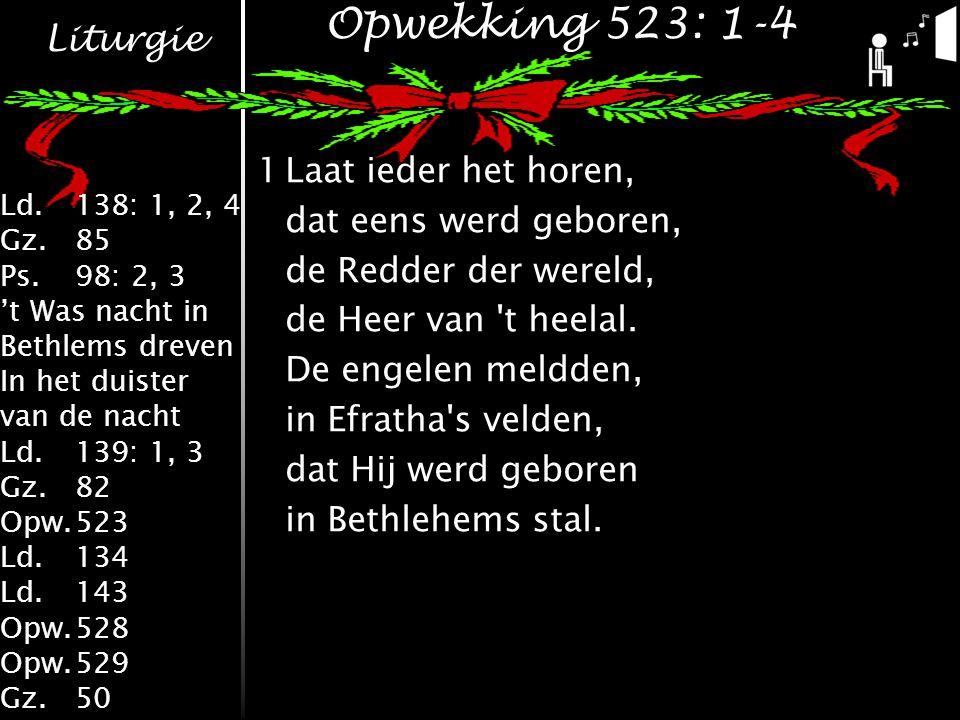 Liturgie Ld.138: 1, 2, 4 Gz.85 Ps.98: 2, 3 't Was nacht in Bethlems dreven In het duister van de nacht Ld.139: 1, 3 Gz.82 Opw.523 Ld.134 Ld.143 Opw.528 Opw.529 Gz.50 Opwekking 523: 1-4 1Laat ieder het horen, dat eens werd geboren, de Redder der wereld, de Heer van t heelal.