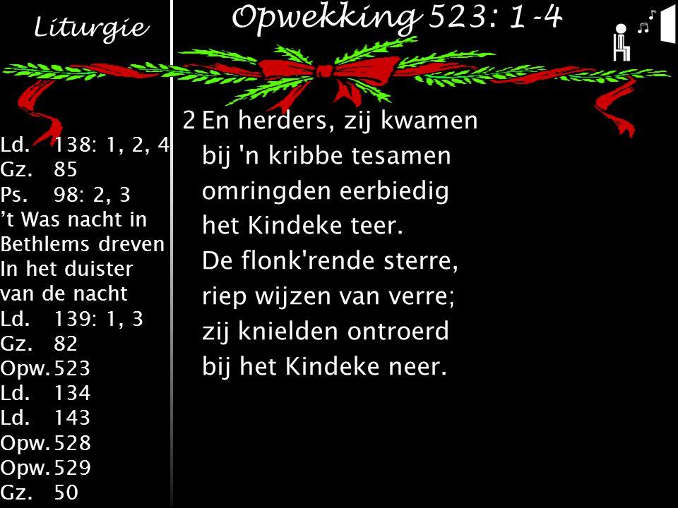 Liturgie Ld.138: 1, 2, 4 Gz.85 Ps.98: 2, 3 't Was nacht in Bethlems dreven In het duister van de nacht Ld.139: 1, 3 Gz.82 Opw.523 Ld.134 Ld.143 Opw.528 Opw.529 Gz.50 Opwekking 523: 1-4 2En herders, zij kwamen bij n kribbe tesamen omringden eerbiedig het Kindeke teer.