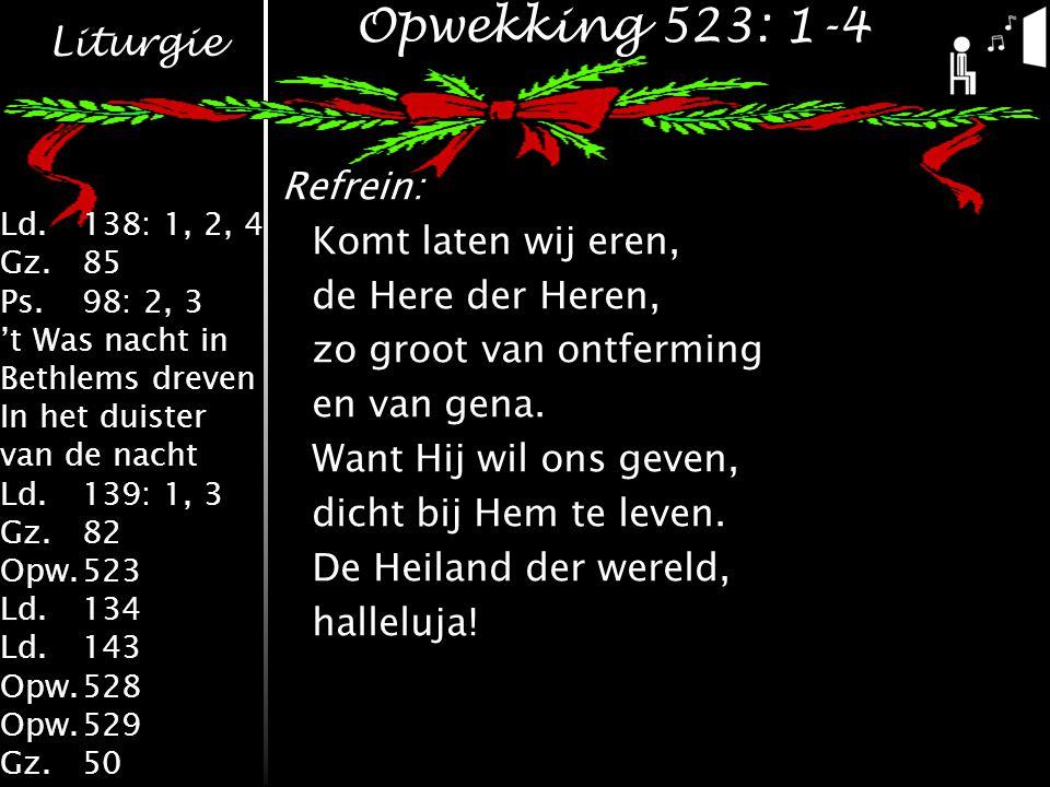 Liturgie Ld.138: 1, 2, 4 Gz.85 Ps.98: 2, 3 't Was nacht in Bethlems dreven In het duister van de nacht Ld.139: 1, 3 Gz.82 Opw.523 Ld.134 Ld.143 Opw.528 Opw.529 Gz.50 Opwekking 523: 1-4 Refrein: Komt laten wij eren, de Here der Heren, zo groot van ontferming en van gena.