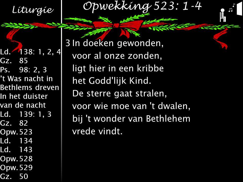 Liturgie Ld.138: 1, 2, 4 Gz.85 Ps.98: 2, 3 't Was nacht in Bethlems dreven In het duister van de nacht Ld.139: 1, 3 Gz.82 Opw.523 Ld.134 Ld.143 Opw.528 Opw.529 Gz.50 Opwekking 523: 1-4 3In doeken gewonden, voor al onze zonden, ligt hier in een kribbe het Godd lijk Kind.
