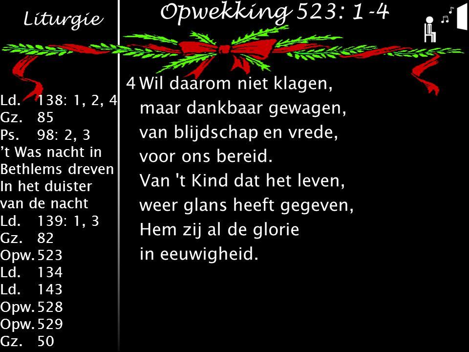 Liturgie Ld.138: 1, 2, 4 Gz.85 Ps.98: 2, 3 't Was nacht in Bethlems dreven In het duister van de nacht Ld.139: 1, 3 Gz.82 Opw.523 Ld.134 Ld.143 Opw.528 Opw.529 Gz.50 Opwekking 523: 1-4 4Wil daarom niet klagen, maar dankbaar gewagen, van blijdschap en vrede, voor ons bereid.