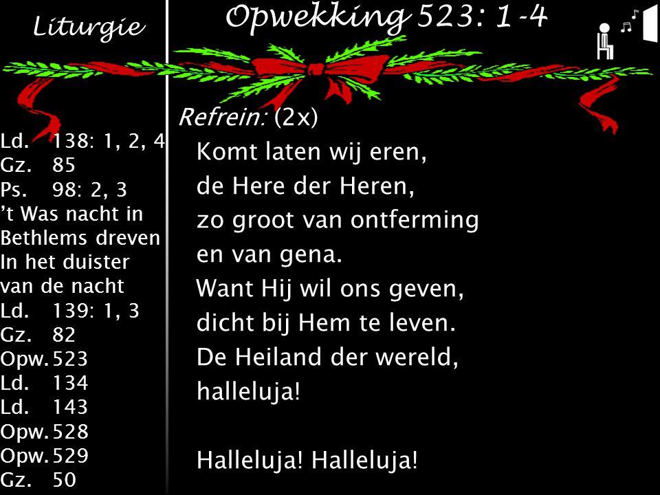 Liturgie Ld.138: 1, 2, 4 Gz.85 Ps.98: 2, 3 't Was nacht in Bethlems dreven In het duister van de nacht Ld.139: 1, 3 Gz.82 Opw.523 Ld.134 Ld.143 Opw.528 Opw.529 Gz.50 Opwekking 523: 1-4 Refrein: (2x) Komt laten wij eren, de Here der Heren, zo groot van ontferming en van gena.