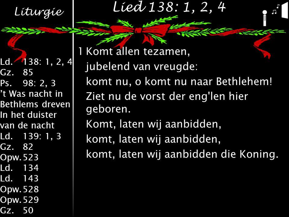 Liturgie Ld.138: 1, 2, 4 Gz.85 Ps.98: 2, 3 't Was nacht in Bethlems dreven In het duister van de nacht Ld.139: 1, 3 Gz.82 Opw.523 Ld.134 Ld.143 Opw.528 Opw.529 Gz.50 Lied 138: 1, 2, 4 1Komt allen tezamen, jubelend van vreugde: komt nu, o komt nu naar Bethlehem.