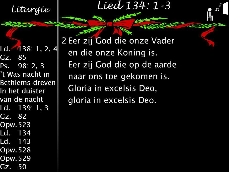 Liturgie Ld.138: 1, 2, 4 Gz.85 Ps.98: 2, 3 't Was nacht in Bethlems dreven In het duister van de nacht Ld.139: 1, 3 Gz.82 Opw.523 Ld.134 Ld.143 Opw.528 Opw.529 Gz.50 Lied 134: 1-3 2Eer zij God die onze Vader en die onze Koning is.