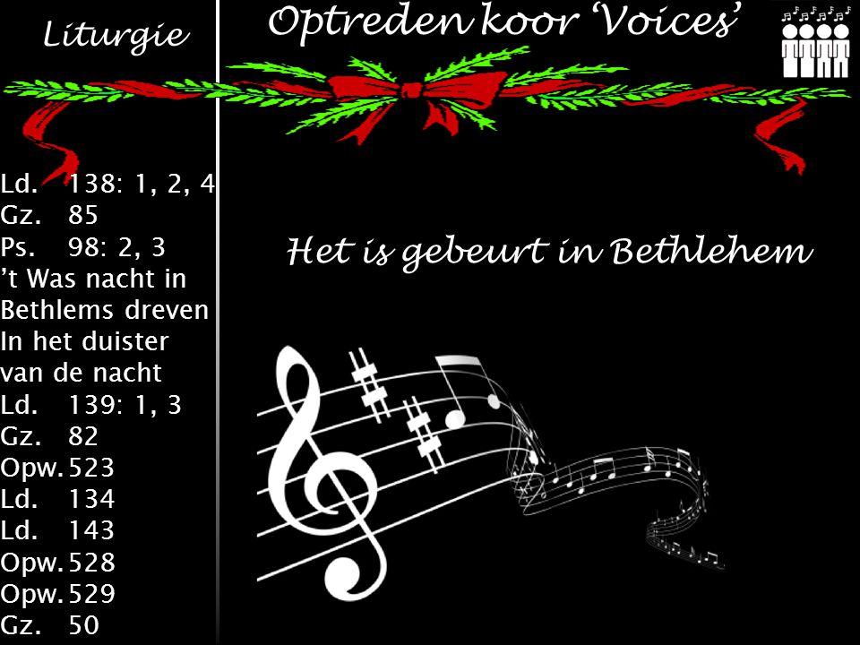 Liturgie Ld.138: 1, 2, 4 Gz.85 Ps.98: 2, 3 't Was nacht in Bethlems dreven In het duister van de nacht Ld.139: 1, 3 Gz.82 Opw.523 Ld.134 Ld.143 Opw.528 Opw.529 Gz.50 Optreden koor 'Voices' Het is gebeurt in Bethlehem
