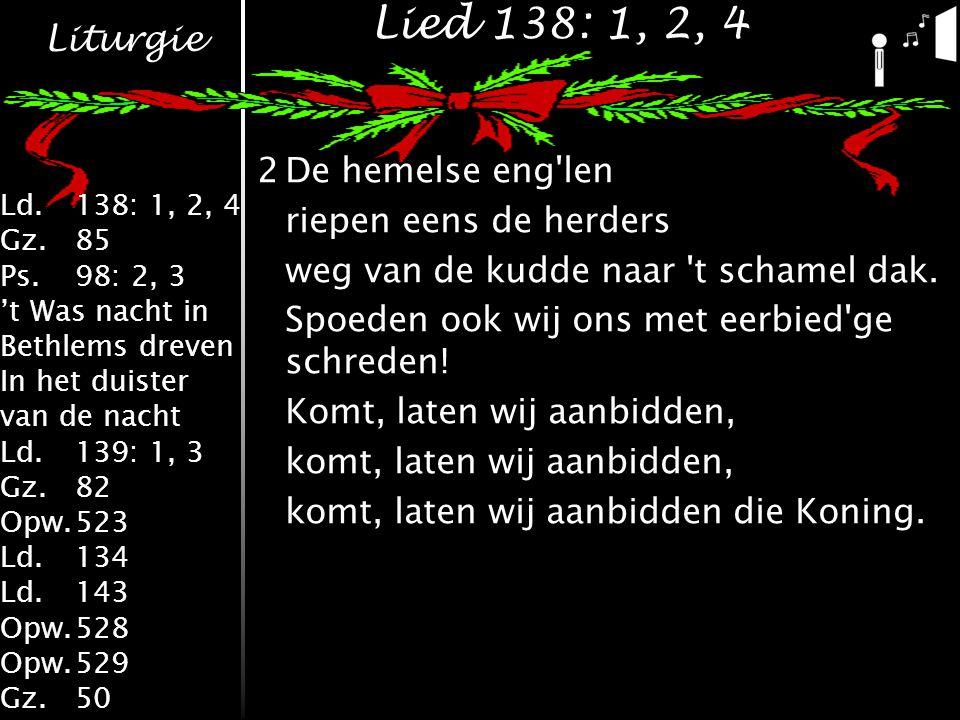 Liturgie Ld.138: 1, 2, 4 Gz.85 Ps.98: 2, 3 't Was nacht in Bethlems dreven In het duister van de nacht Ld.139: 1, 3 Gz.82 Opw.523 Ld.134 Ld.143 Opw.528 Opw.529 Gz.50 Lied 138: 1, 2, 4 2De hemelse eng len riepen eens de herders weg van de kudde naar t schamel dak.