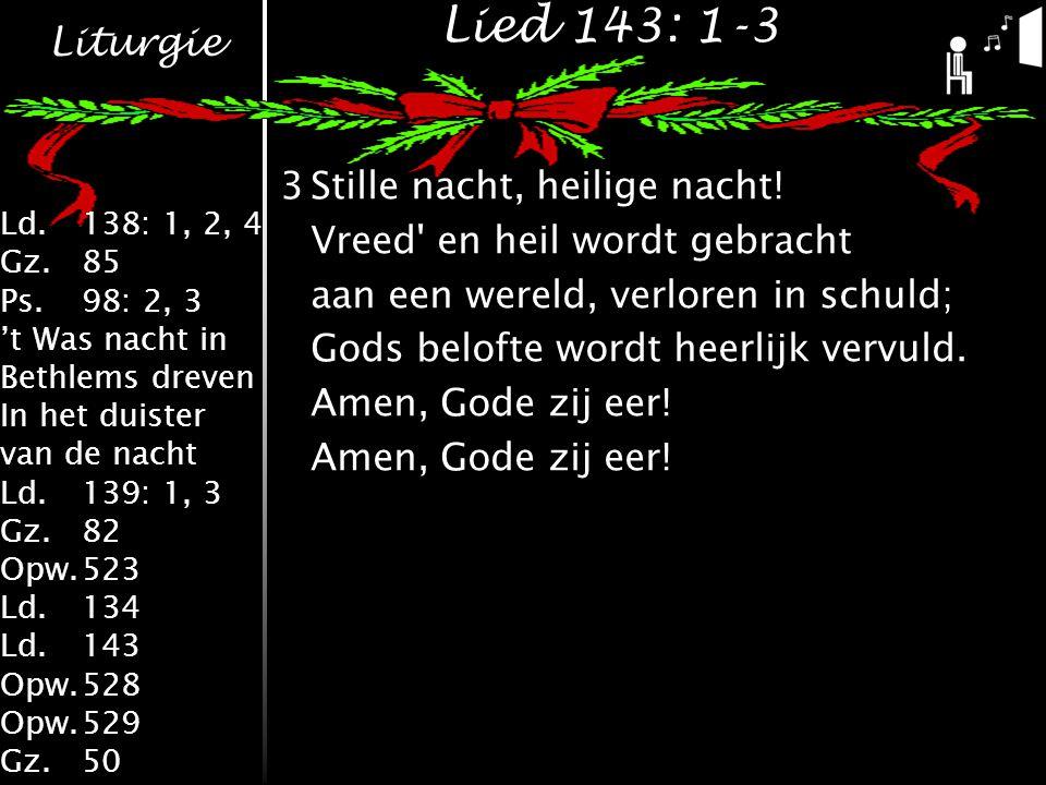 Liturgie Ld.138: 1, 2, 4 Gz.85 Ps.98: 2, 3 't Was nacht in Bethlems dreven In het duister van de nacht Ld.139: 1, 3 Gz.82 Opw.523 Ld.134 Ld.143 Opw.528 Opw.529 Gz.50 Lied 143: 1-3 3Stille nacht, heilige nacht.