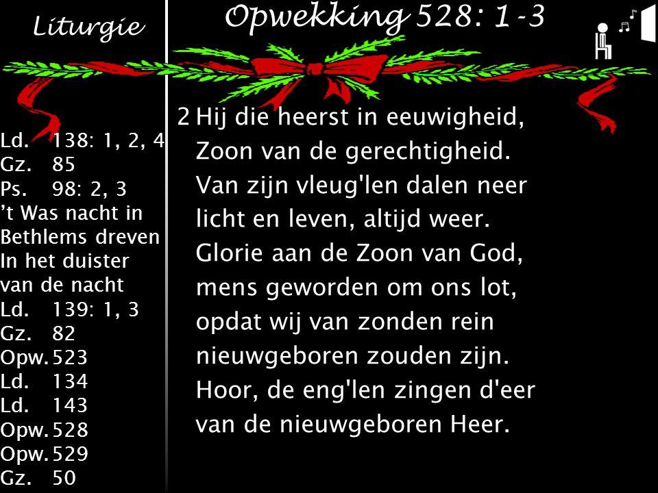 Liturgie Ld.138: 1, 2, 4 Gz.85 Ps.98: 2, 3 't Was nacht in Bethlems dreven In het duister van de nacht Ld.139: 1, 3 Gz.82 Opw.523 Ld.134 Ld.143 Opw.528 Opw.529 Gz.50 Opwekking 528: 1-3 2Hij die heerst in eeuwigheid, Zoon van de gerechtigheid.