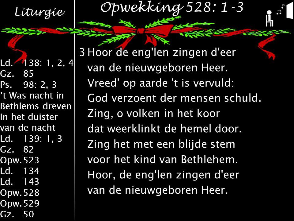 Liturgie Ld.138: 1, 2, 4 Gz.85 Ps.98: 2, 3 't Was nacht in Bethlems dreven In het duister van de nacht Ld.139: 1, 3 Gz.82 Opw.523 Ld.134 Ld.143 Opw.528 Opw.529 Gz.50 Opwekking 528: 1-3 3Hoor de eng len zingen d eer van de nieuwgeboren Heer.