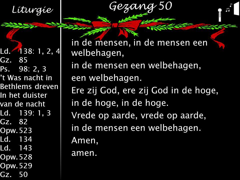 Liturgie Ld.138: 1, 2, 4 Gz.85 Ps.98: 2, 3 't Was nacht in Bethlems dreven In het duister van de nacht Ld.139: 1, 3 Gz.82 Opw.523 Ld.134 Ld.143 Opw.528 Opw.529 Gz.50 Gezang 50 in de mensen, in de mensen een welbehagen, in de mensen een welbehagen, een welbehagen.