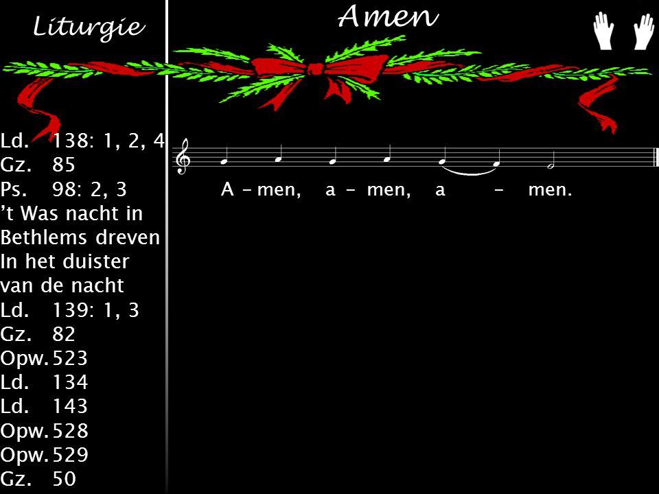 Liturgie Ld.138: 1, 2, 4 Gz.85 Ps.98: 2, 3 't Was nacht in Bethlems dreven In het duister van de nacht Ld.139: 1, 3 Gz.82 Opw.523 Ld.134 Ld.143 Opw.528 Opw.529 Gz.50 Amen A-men,a-men,a-men.