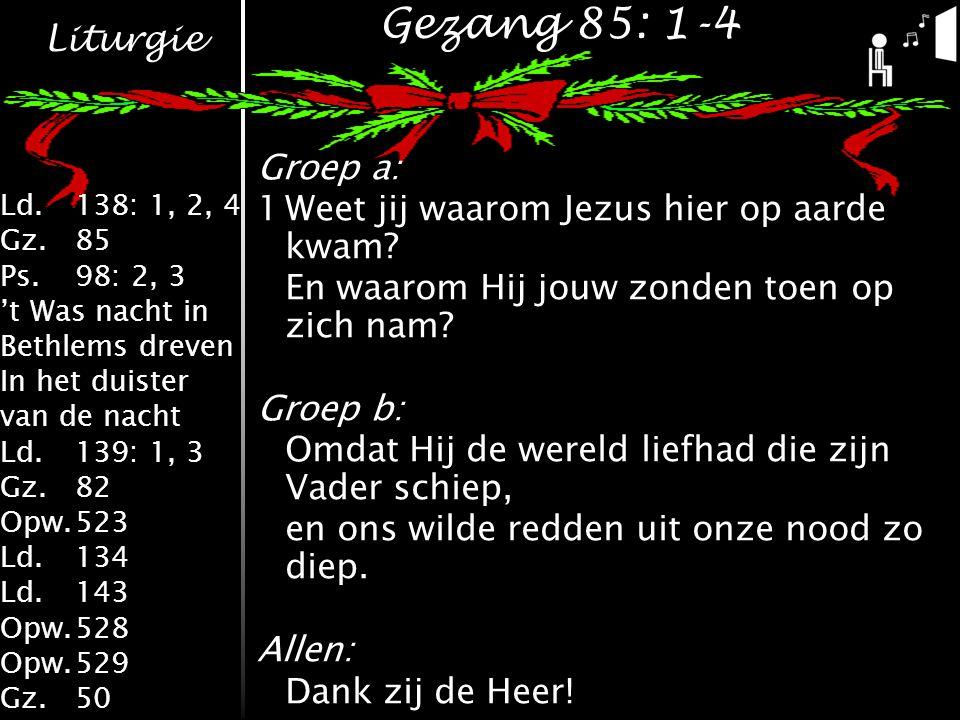 Liturgie Ld.138: 1, 2, 4 Gz.85 Ps.98: 2, 3 't Was nacht in Bethlems dreven In het duister van de nacht Ld.139: 1, 3 Gz.82 Opw.523 Ld.134 Ld.143 Opw.528 Opw.529 Gz.50 Gezang 85: 1-4 Groep a: 1Weet jij waarom Jezus hier op aarde kwam.