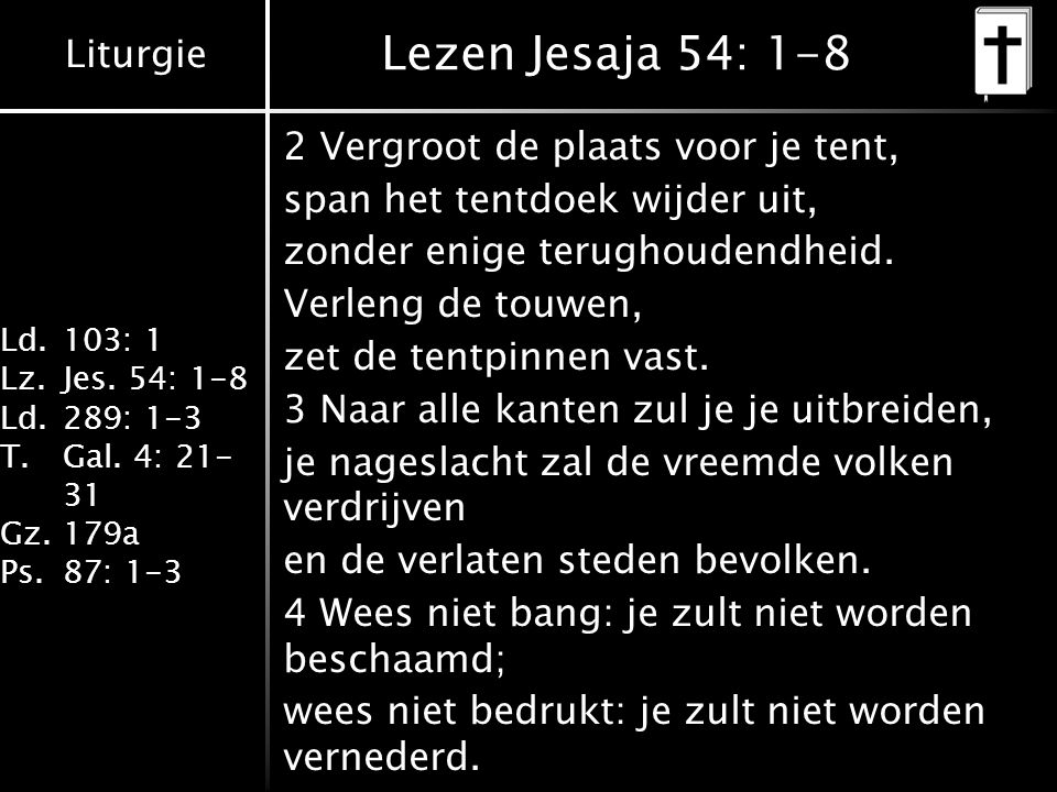 Liturgie Ld.103: 1 Lz.Jes. 54: 1-8 Ld.289: 1-3 T.Gal. 4: 21- 31 Gz.179a Ps.87: 1-3 Preek
